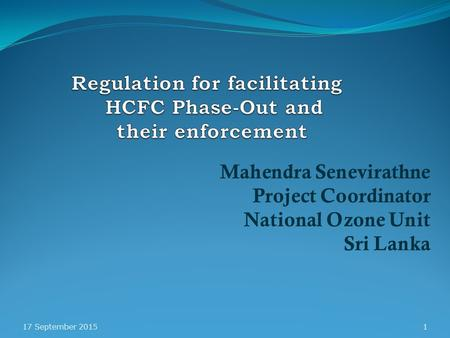 Mahendra Senevirathne Project Coordinator National Ozone Unit Sri Lanka 17 September 20151.