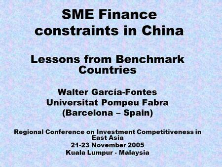 SME Finance constraints in China Lessons from Benchmark Countries Walter García-Fontes Universitat Pompeu Fabra (Barcelona – Spain) Regional Conference.