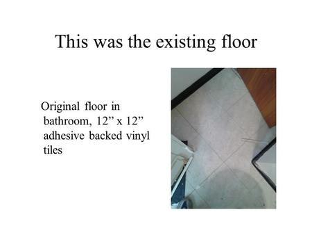 "This was the existing floor Original floor in bathroom, 12"" x 12"" adhesive backed vinyl tiles."