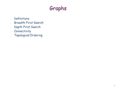 1 Graphs - Definitions - Breadth First Search - Depth First Search - Connectivity - Topological Ordering.