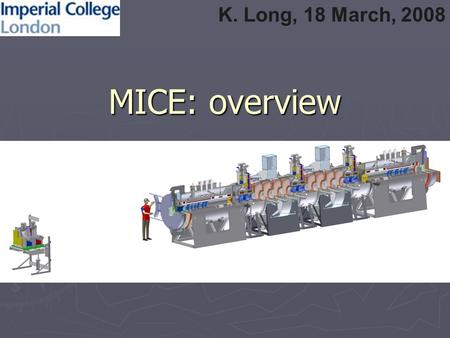 MICE: overview K. Long, 18 March, 2008. Contents ► Introduction ► Beam line ► Infrastructure ► MICE steps ► Phase II (comment) ► Conclusions.