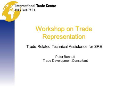 Workshop on Trade Representation Trade Related Technical Assistance for SRE Peter Bennett Trade Development Consultant.