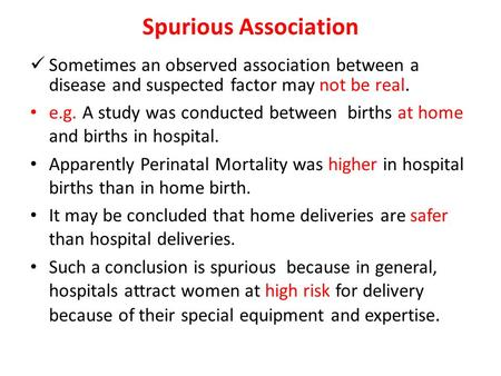 Spurious Association Sometimes an observed association between a disease and suspected factor may not be real. e.g. A study was conducted between births.