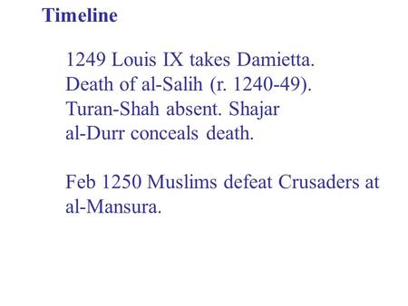 Timeline 1249 Louis IX takes Damietta. Death of al-Salih (r. 1240-49). Turan-Shah absent. Shajar al-Durr conceals death. Feb 1250 Muslims defeat Crusaders.