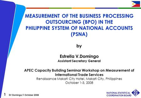 1 EV Domingo/1 October 2008 NATIONAL STATISTICAL COORDINATION BOARD MEASUREMENT OF THE BUSINESS PROCESSING OUTSOURCING (BPO) IN THE PHILIPPINE SYSTEM OF.
