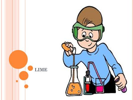 LIME. OBJECTIVES To get information history of lime To learn about types of lime To get information properties of lime.