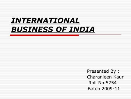 INTERNATIONAL BUSINESS OF INDIA Presented By : Charanleen Kaur Roll No.5754 Batch 2009-11.
