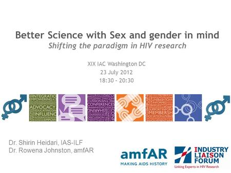 Better Science with Sex and gender in mind Shifting the paradigm in HIV research XIX IAC Washington DC 23 July 2012 18:30 – 20:30 Dr. Shirin Heidari, IAS-ILF.