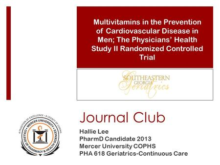 Journal Club Hallie Lee PharmD Candidate 2013 Mercer University COPHS PHA 618 Geriatrics-Continuous Care Multivitamins in the Prevention of Cardiovascular.