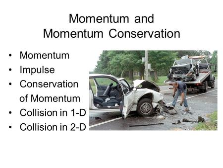 Momentum and Momentum Conservation Momentum Impulse Conservation of Momentum Collision in 1-D Collision in 2-D.