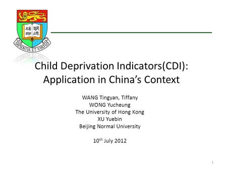 Child Deprivation Indicators(CDI): Application in China's Context WANG Tingyan, Tiffany WONG Yucheung The University of Hong Kong XU Yuebin Beijing Normal.