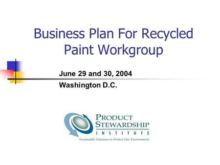 Business Plan For Recycled Paint Workgroup June 29 and 30, 2004 Washington D.C.