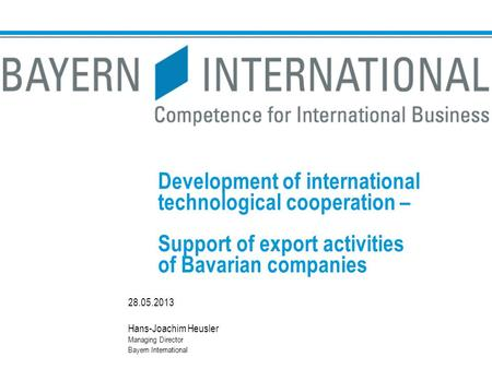 Development of international technological cooperation – Support of export activities of Bavarian companies 28.05.2013 Hans-Joachim Heusler Managing Director.