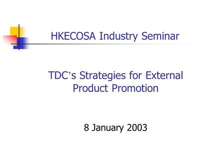 TDC ' s Strategies for External Product Promotion 8 January 2003 HKECOSA Industry Seminar.
