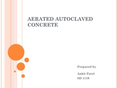 AERATED AUTOCLAVED CONCRETE Prepared by Ankit Patel SD 1110.