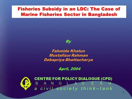 1 Fisheries Subsidy in an LDC: The Case of Marine Fisheries Sector in Bangladesh CENTRE FOR POLICY DIALOGUE (CPD) B A N G L A D E S H a c i v i l s o c.