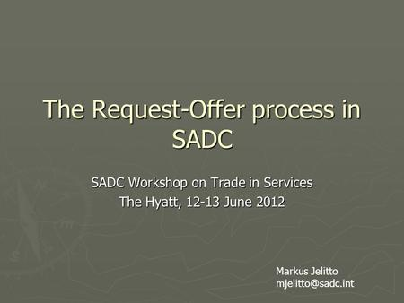 The Request-Offer process in SADC SADC Workshop on Trade in Services The Hyatt, 12-13 June 2012 Markus Jelitto