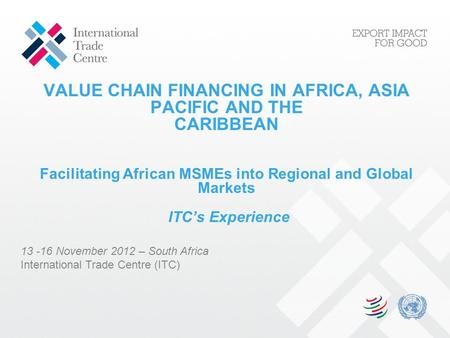VALUE CHAIN FINANCING IN AFRICA, ASIA PACIFIC AND THE CARIBBEAN Facilitating African MSMEs into Regional and Global Markets ITC's Experience 13 -16 November.