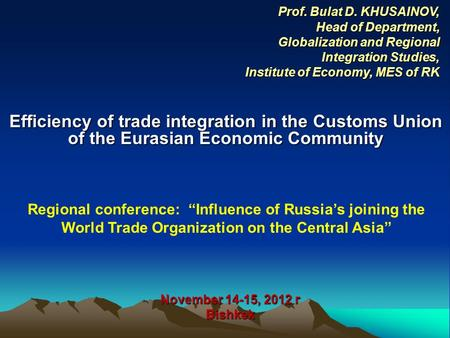 Efficiency of trade integration in the Customs Union of the Eurasian Economic Community November 14-15, 2012 г Bishkek Prof. Bulat D. KHUSAINOV, Head of.