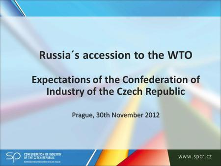 Prague, 30th November 2012 Russia´s accession to the WTO Expectations of the Confederation of Industry of the Czech Republic Prague, 30th November 2012.