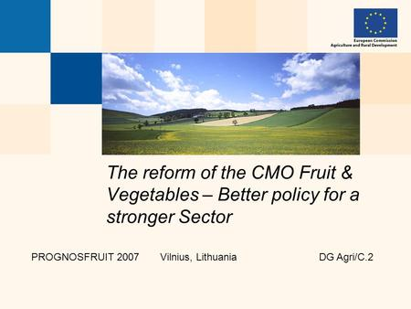 The reform of the CMO Fruit & Vegetables – Better policy for a stronger Sector PROGNOSFRUIT 2007 Vilnius, Lithuania DG Agri/C.2.