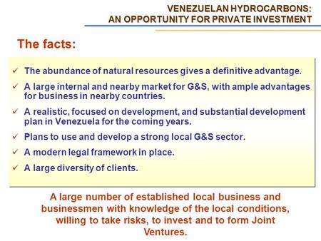 VENEZUELAN HYDROCARBONS: AN OPPORTUNITY FOR PRIVATE INVESTMENT The abundance of natural resources gives a definitive advantage. A large internal and nearby.