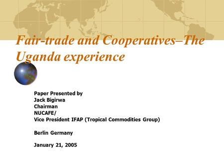 Fair-trade and Cooperatives–The Uganda experience Paper Presented by Jack Bigirwa Chairman NUCAFE/ Vice President IFAP (Tropical Commodities Group) Berlin.