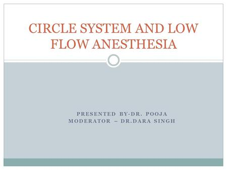 PRESENTED BY-DR. POOJA MODERATOR – DR.DARA SINGH CIRCLE SYSTEM AND LOW FLOW ANESTHESIA.