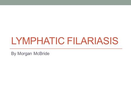 Lymphatic Filariasis By Morgan McBride.