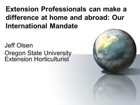 Extension Professionals can make a difference at home and abroad: Our International Mandate Jeff Olsen Oregon State University Extension Horticulturist.