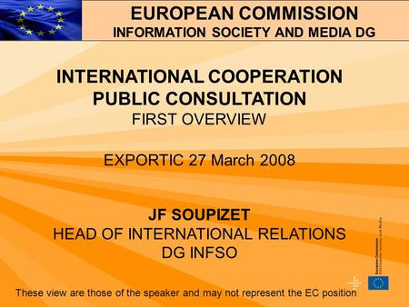 INTERNATIONAL COOPERATION PUBLIC CONSULTATION FIRST OVERVIEW EXPORTIC 27 March 2008 JF SOUPIZET HEAD OF INTERNATIONAL RELATIONS DG INFSO These view are.