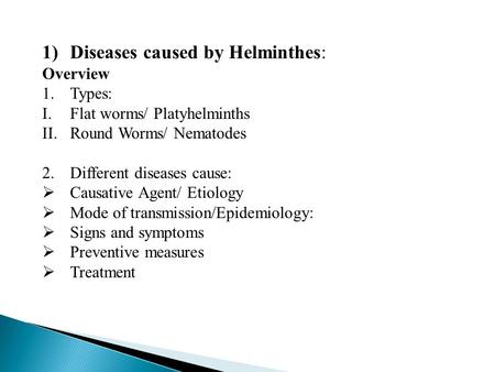 1)Diseases caused by Helminthes: Overview 1.Types: I.Flat worms/ Platyhelminths II.Round Worms/ Nematodes 2.Different diseases cause:  Causative Agent/