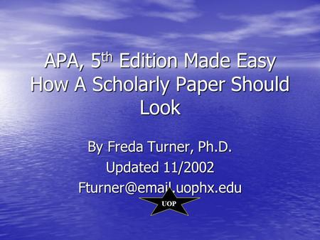 APA, 5 th Edition Made Easy How A Scholarly Paper Should Look By Freda Turner, Ph.D. Updated 11/2002 UOP.