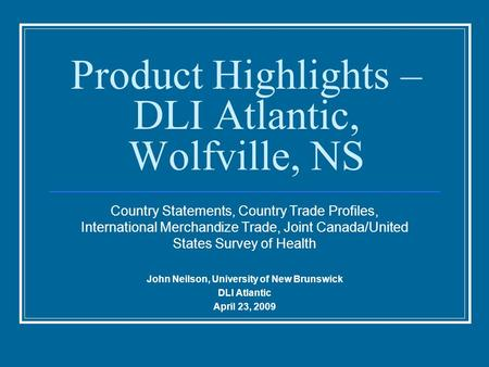 Product Highlights – DLI Atlantic, Wolfville, NS Country Statements, Country Trade Profiles, International Merchandize Trade, Joint Canada/United States.