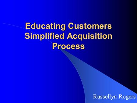 Educating Customers Simplified Acquisition Process Russellyn Rogers.