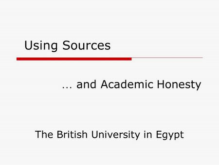 … and Academic Honesty Using Sources The British University in Egypt.