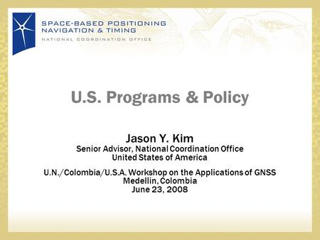 U.S. Programs & Policy Jason Y. Kim Senior Advisor, National Coordination Office United States of America U.N./Colombia/U.S.A. Workshop on the Applications.