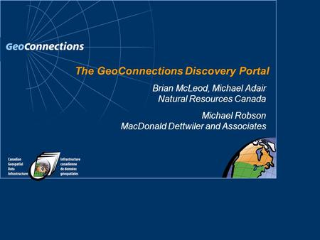 The GeoConnections Discovery Portal Michael Robson MacDonald Dettwiler and Associates Brian McLeod, Michael Adair Natural Resources Canada.