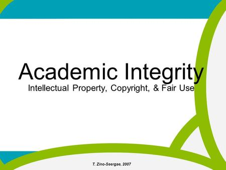T. Zino-Seergae, 2007 Academic Integrity Intellectual Property, Copyright, & Fair Use.