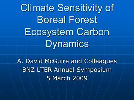 Climate Sensitivity of Boreal Forest Ecosystem Carbon Dynamics A. David McGuire and Colleagues BNZ LTER Annual Symposium 5 March 2009.