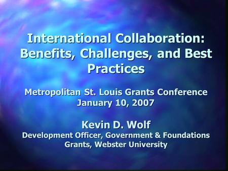 International Collaboration: Benefits, Challenges, and Best Practices Metropolitan St. Louis Grants Conference January 10, 2007 Kevin D. Wolf Development.