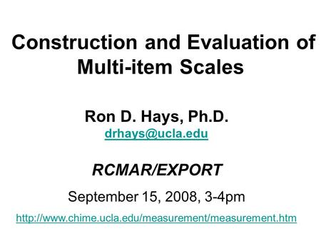 Construction and Evaluation of Multi-item Scales Ron D. Hays, Ph.D. RCMAR/EXPORT September 15, 2008, 3-4pm