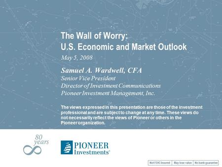 The Wall of Worry: U.S. Economic and Market Outlook May 5, 2008 Samuel A. Wardwell, CFA Senior Vice President Director of Investment Communications Pioneer.