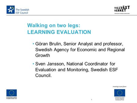Walking on two legs: LEARNING EVALUATION 1 Göran Brulin, Senior Analyst and professor, Swedish Agency for Economic and Regional Growth Sven Jansson, National.