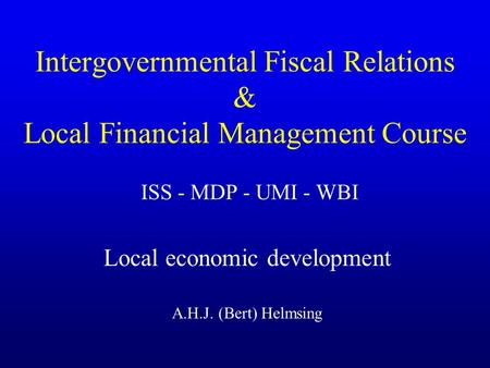 Intergovernmental Fiscal Relations & Local Financial Management Course ISS - MDP - UMI - WBI Local economic development A.H.J. (Bert) Helmsing.