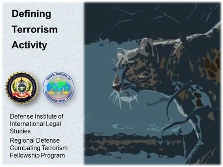 Defining Terrorism Activity Defense Institute of International Legal Studies Regional Defense Combating Terrorism Fellowship Program.