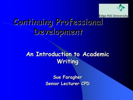 Continuing Professional Development An Introduction to Academic Writing Sue Faragher Senior Lecturer CPD.