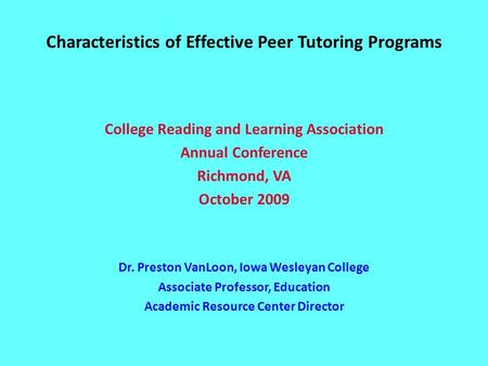 Characteristics of Effective Peer Tutoring Programs College Reading and Learning Association Annual Conference Richmond, VA October 2009 Dr. Preston VanLoon,