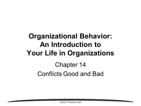©2007 Prentice Hall Organizational Behavior: An Introduction to Your Life in Organizations Chapter 14 Conflicts Good and Bad.