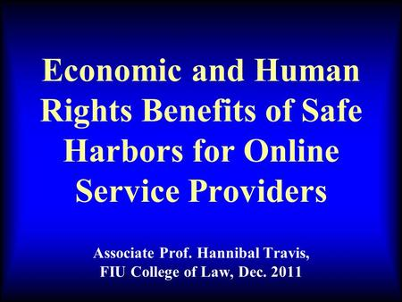 Economic and Human Rights Benefits of Safe Harbors for Online Service Providers Associate Prof. Hannibal Travis, FIU College of Law, Dec. 2011.